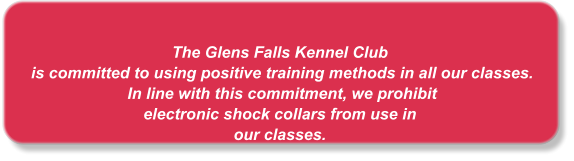 The Glens Falls Kennel Club  is committed to using positive training methods in all our classes.  In line with this commitment, we prohibit  electronic shock collars from use in  our classes.